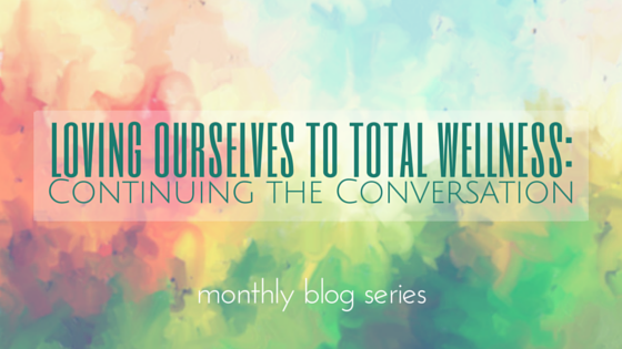 Loving Ourselves to Total Wellness Monthly Blog Series